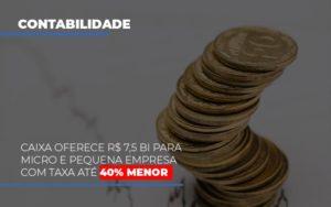 Caixa Oferece 75 Bi Para Micro E Pequena Empresa Com Taxa Ate 40 Menor Prime Cont - Escritório de Contabilidade em Caxias do Sul | Prime Cont