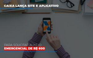 Caixa Lanca Site E Aplicativo Para Solicitar Auxilio Emergencial De Rs 600 Prime Cont - Escritório de Contabilidade em Caxias do Sul | Prime Cont