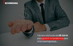Camara Cria Fundo De Rs 15 9 Bi Para Garantir Emprestimos Para Microempresa Prime Cont - Escritório de Contabilidade em Caxias do Sul | Prime Cont