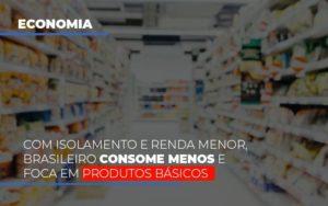 Com O Isolamento E Renda Menor Brasileiro Consome Menos E Foca Em Produtos Basicos Prime Cont - Escritório de Contabilidade em Caxias do Sul | Prime Cont