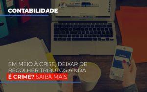 Em Meio A Crise Deixar De Recolher Tributos Ainda E Crime Prime Cont - Escritório de Contabilidade em Caxias do Sul | Prime Cont