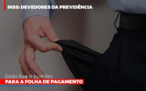 Inss Devedores Da Previdencia Estao Fora Do Credito Para Folha De Pagamento Prime Cont - Escritório de Contabilidade em Caxias do Sul | Prime Cont