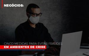 Negocios Cinco Medidas Para Evitar Fraudes Em Ambientes De Crise Prime Cont - Escritório de Contabilidade em Caxias do Sul   Prime Cont