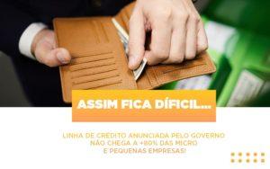 Assim Fica Dificil Linha De Credito Anunciada Pelo Governo Nao Chega A 80 Das Micro E Pequenas Empresas - Escritório de Contabilidade em Caxias do Sul   Prime Cont