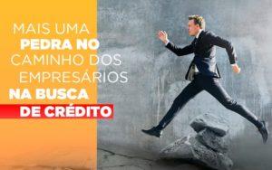 Mais Uma Pedra No Caminho Dos Empresarios Na Busca De Credito - Escritório de Contabilidade em Caxias do Sul | Prime Cont