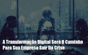 A Transformacao Digital Sera O Caminho Para Sua Empresa Sair Da Crise Abrir Empresa Simples - Escritório de Contabilidade em Caxias do Sul | Prime Cont
