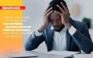 Calma Nem Tudo Esta Perdido Sua Empresa Inadimplente Do Simples Nacional Nao Sera Excluida Do Simples - Escritório de Contabilidade em Caxias do Sul | Prime Cont