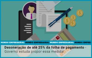 Desoneracao De Ate 25 Da Folha De Pagamento Governo Estuda Propor Essa Medida - Escritório de Contabilidade em Caxias do Sul | Prime Cont