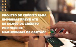 Projeto De Credito Para Empresas Preve Ate R 50 000 De Credito Por Meio De Maquininhas De Carta - Escritório de Contabilidade em Caxias do Sul   Prime Cont