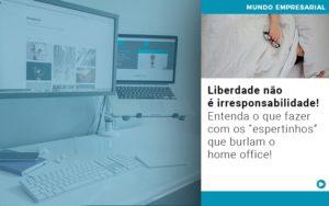 Liberdade Nao E Irresponsabilidade Entenda O Que Fazer Com Os Espertinhos Que Burlam O Home Office - Escritório de Contabilidade em Caxias do Sul | Prime Cont