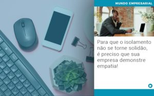 Para Que O Isolamento Nao Se Torne Solidao E Preciso Que Sua Empresa Demonstre Empatia - Escritório de Contabilidade em Caxias do Sul   Prime Cont