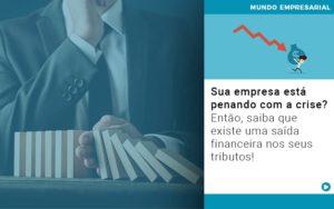 Sua Empresa Esta Penando Com A Crise Entao Saiba Que Existe Uma Saida Financeira Nos Seus Tributos Quero Montar Uma Empresa - Escritório de Contabilidade em Caxias do Sul | Prime Cont