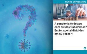A Pandemia Te Deixou Com Dividas Trabalhistas Entao Que Tal Dividi Las Em 60 Vezes - Escritório de Contabilidade em Caxias do Sul | Prime Cont