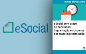 E Social Sem Prazo De Conculsao Implantacao E Suspensa Por Prazo Indeterminado - Escritório de Contabilidade em Caxias do Sul | Prime Cont