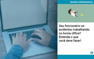 Seu Funcionario Se Acidentou Trabalhando No Home Office Entenda O Que Voce Pode Fazer - Escritório de Contabilidade em Caxias do Sul | Prime Cont