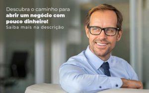 Descubra O Caminho Para Abrir Um Negocio Com Pouco Dinheiro Post 1 - Escritório de Contabilidade em Caxias do Sul | Prime Cont