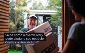 Saiba Como O Overdelivery Pode Ajudar O Seu Negocio Post 1 - Escritório de Contabilidade em Caxias do Sul | Prime Cont